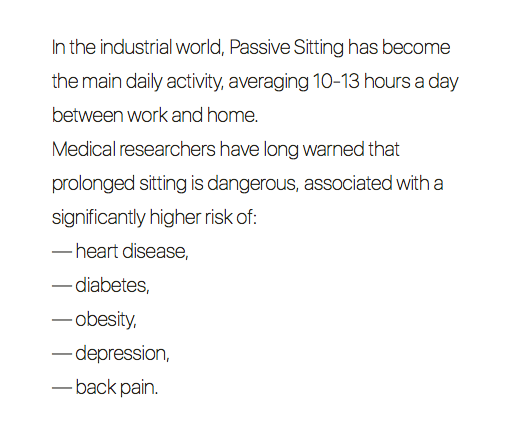 In the industrial world, Passive Sitting has become the main daily activity, averaging 10-13 hours a day between work and home. Medical researchers have long warned that prolonged sitting is dangerous, associated with a significantly higher risk of: — heart disease, — diabetes, — obesity, — depression, — back pain.