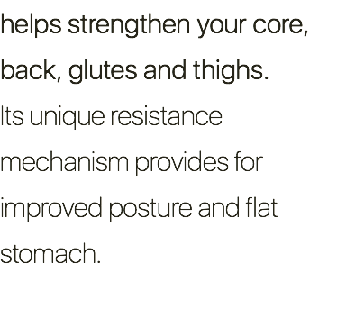 helps strengthen your core, back, glutes and thighs. Its unique resistance mechanism provides for improved posture and flat stomach.